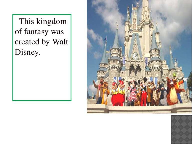 This kingdom of fantasy was created by Walt Disney.