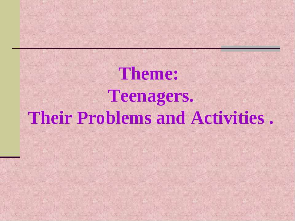 Theme: Teenagers. Their Problems and Activities .