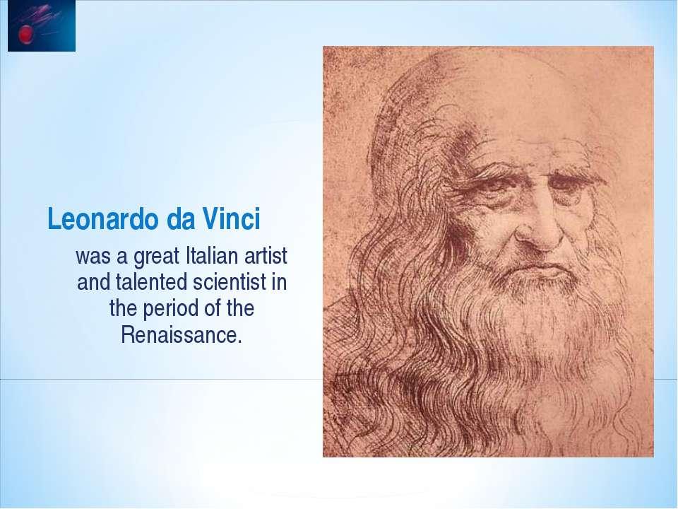 Leonardo da Vinci was a great Italian artist and talented scientist in the pe...