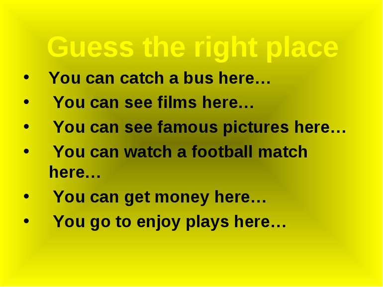 Guess the right place You can catch a bus here… You can see films here… You c...