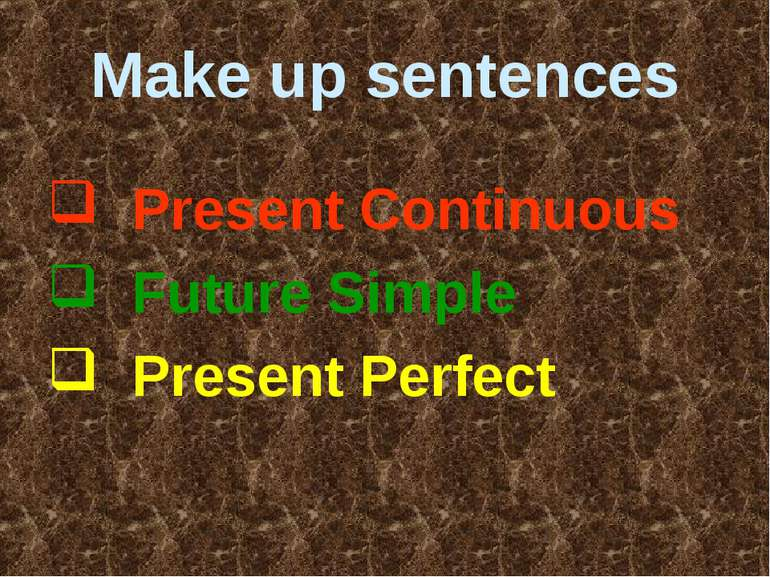 Make up sentences Present Continuous Future Simple Present Perfect