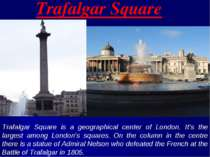 Trafalgar Square Trafalgar Square is a geographical center of London. It's th...