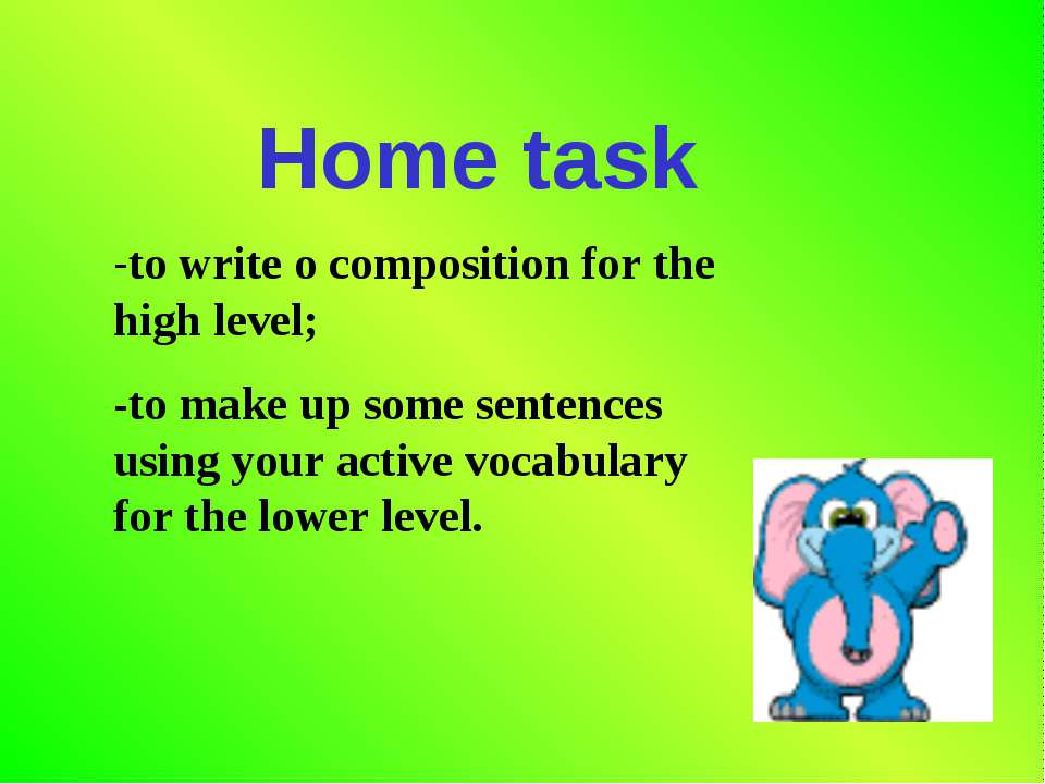 Home task -to write o composition for the high level; -to make up some senten...