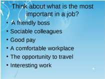 Think about what is the most important in a job? A friendly boss Sociable col...
