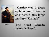 "Cartier was a great explorer and it was he who named this large territory ""Ca..."