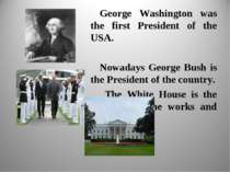 George Washington was the first President of the USA. Nowadays George Bush is...