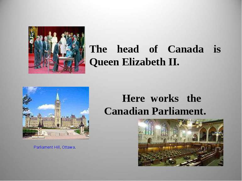The head of Canada is Queen Elizabeth II. Here works the Canadian Parliament....