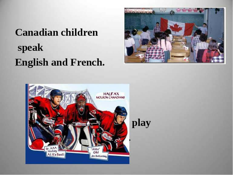 Canadian children speak English and French. They like to play hockey.