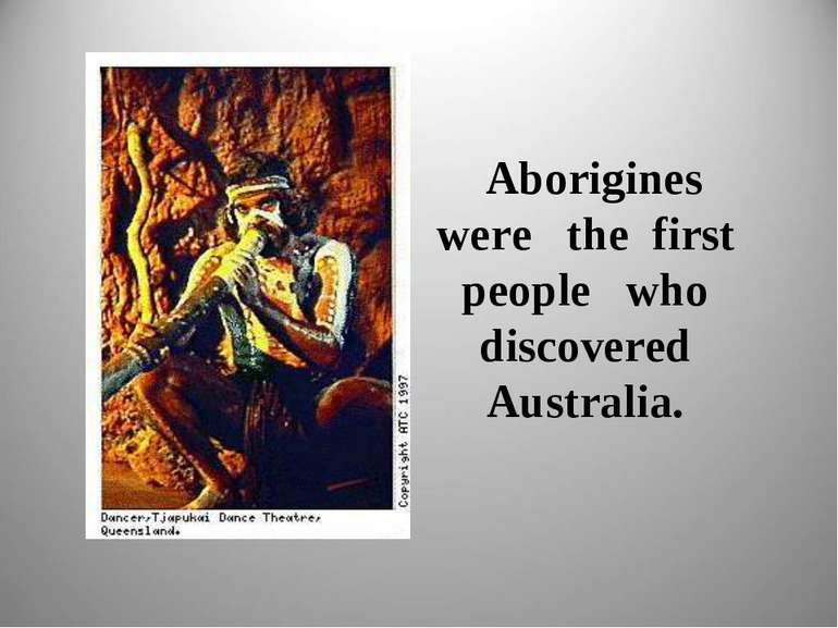 Aborigines were the first people who discovered Australia.