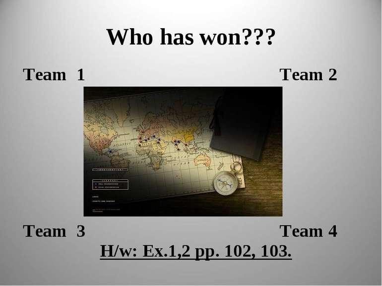 Who has won??? Team 1 Team 2 Team 3 Team 4 H/w: Ex.1,2 pp. 102, 103.