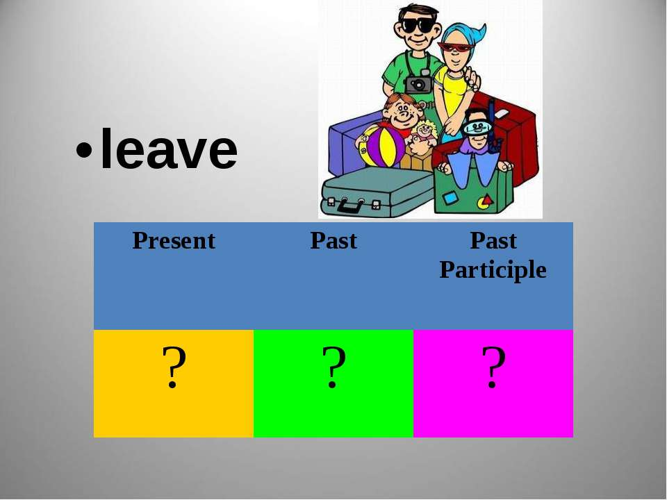 leave Present Past Past Participle ? ? ?