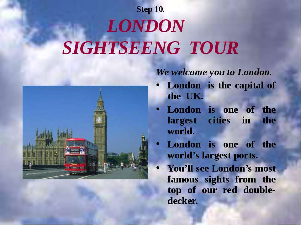 Step 10. LONDON SIGHTSEENG TOUR We welcome you to London. London is the capit...