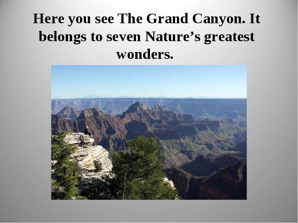 Here you see The Grand Canyon. It belongs to seven Nature's greatest wonders.