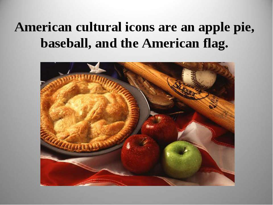 American cultural icons are an apple pie, baseball, and the American flag.