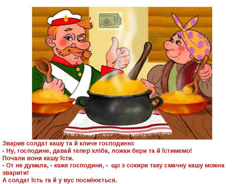 Зварив солдат кашу та й кличе господиню: - Ну, господине, давай тепер хліба, ...