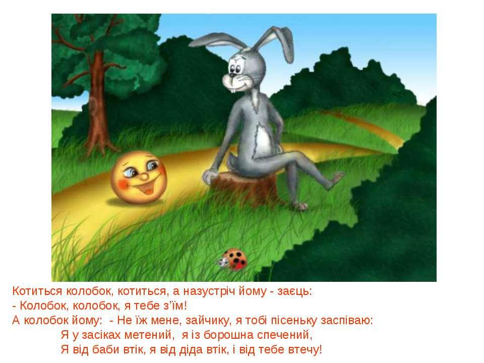 Котиться колобок, котиться, а назустріч йому - заєць: - Колобок, колобок, я т...