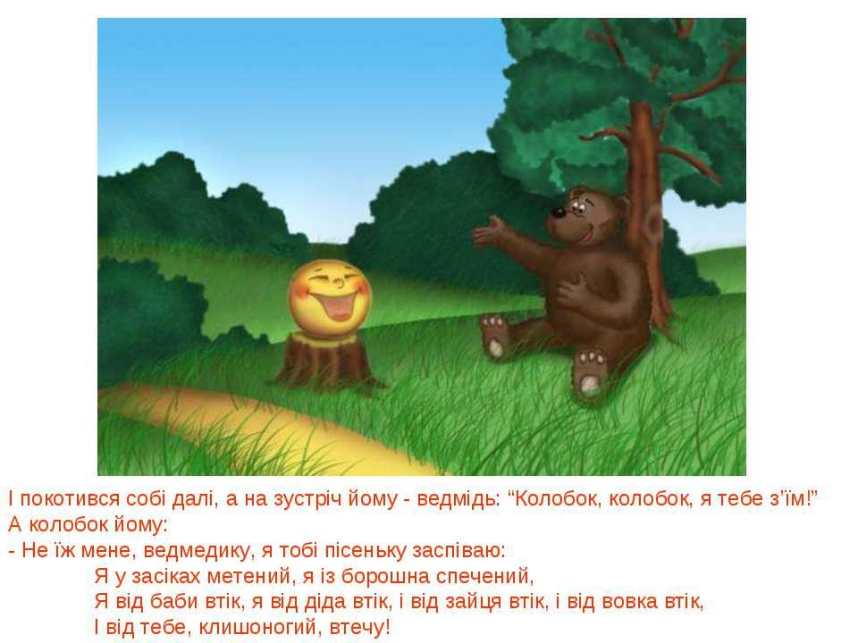 """І покотився собі далі, а на зустріч йому - ведмідь: """"Колобок, колобок, я тебе..."""