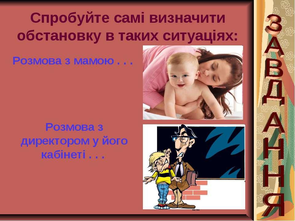 Спробуйте самі визначити обстановку в таких ситуаціях: Розмова з мамою . . . ...