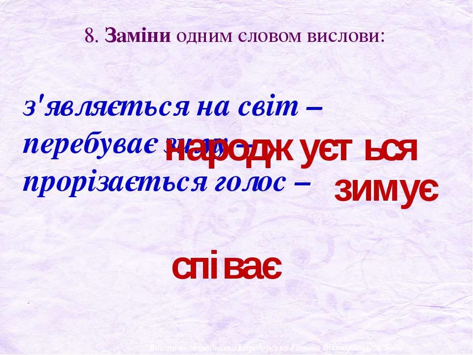 8. Заміни одним словом вислови: з'являється на світ – перебуває зиму – проріз...