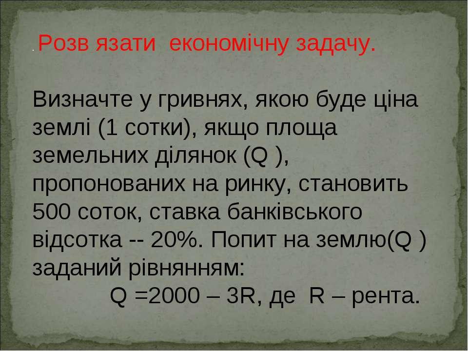 . Розв язати економічну задачу. Визначте у гривнях, якою буде ціна землі (1 с...