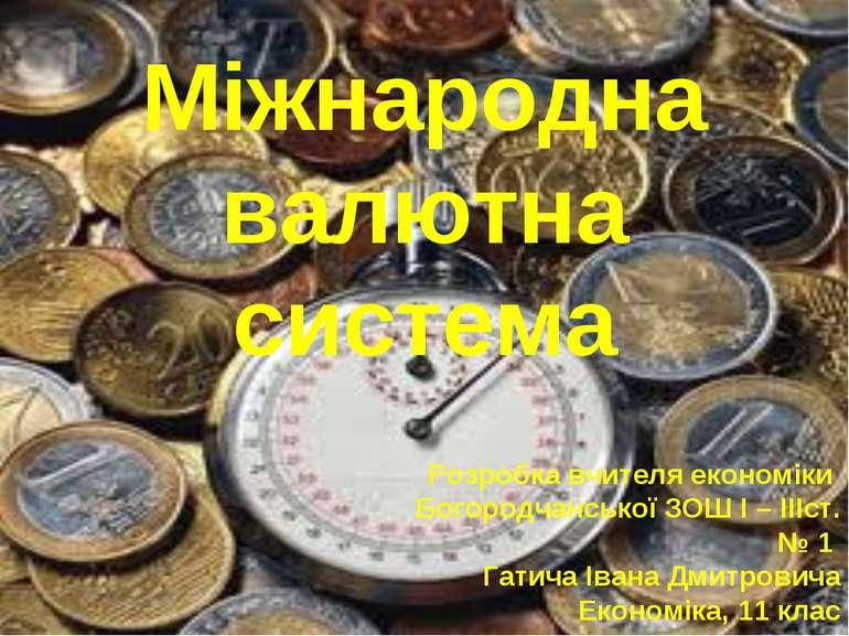 Міжнародна валютна система Розробка вчителя економіки Богородчанської ЗОШ І –...