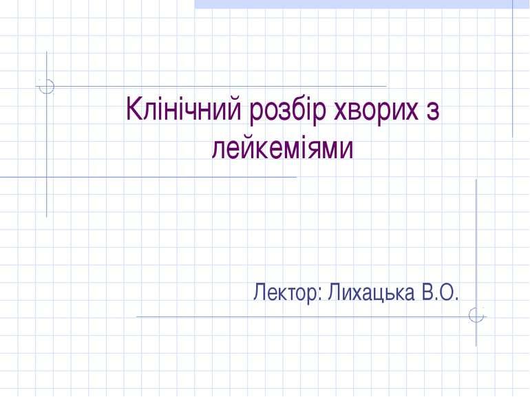 Клінічний розбір хворих з лейкеміями Лектор: Лихацька В.О.