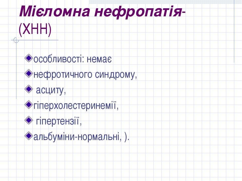 Мієломна нефропатія- (ХНН) особливості: немає нефротичного синдрому, асциту, ...