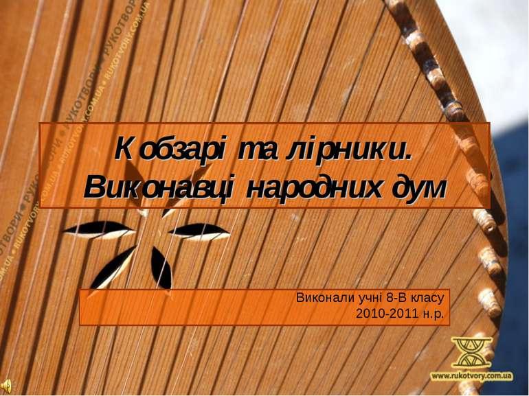 Кобзарі та лірники. Виконавці народних дум Виконали учні 8-В класу 2010-2011 ...