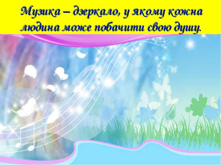 Музика – дзеркало, у якому кожна людина може побачити свою душу.