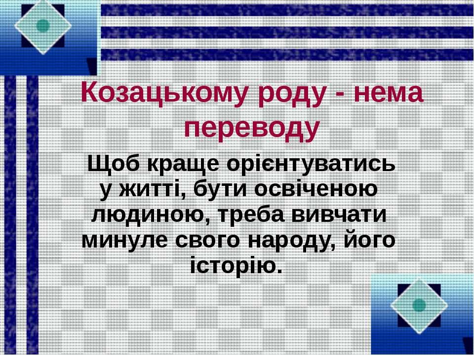 Козацькому роду - нема переводу Щоб краще орієнтуватись у житті, бути освічен...