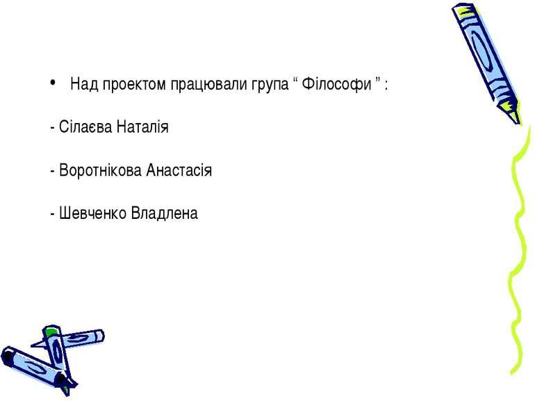"""Над проектом працювали група """" Філософи """" : - Сілаєва Наталія - Воротнікова А..."""