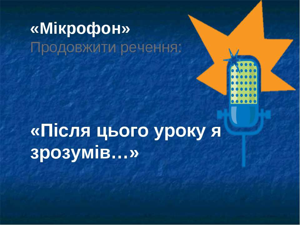 «Мікрофон» Продовжити речення: «Після цього уроку я зрозумів…»