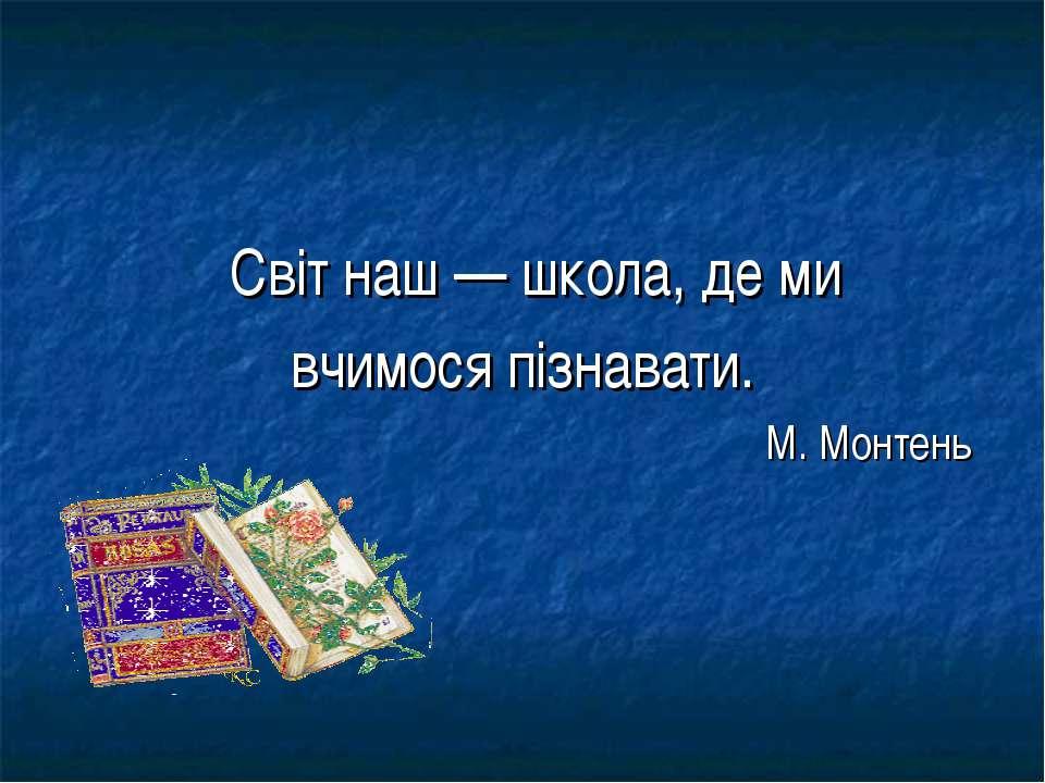 Світ наш — школа, де ми вчимося пізнавати. М. Монтень