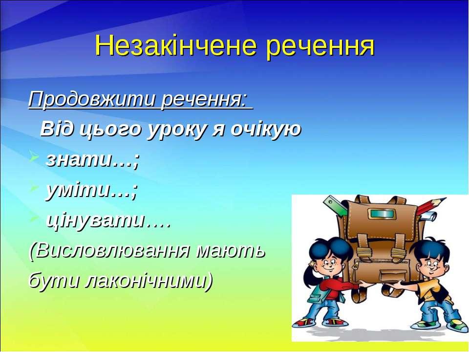 Незакінчене речення Продовжити речення: Від цього уроку я очікую знати…; уміт...