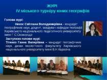 ЖУРI ІV міського турніру юних географів Голова журі: Некос Світлана Володимир...