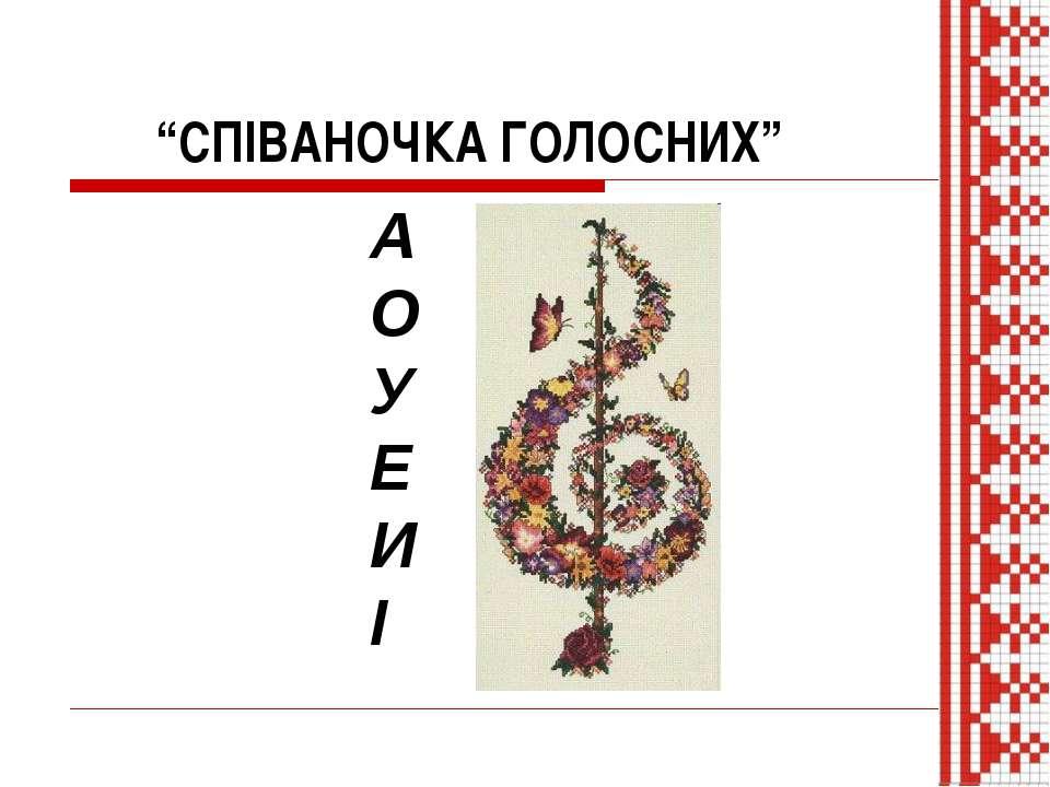 """""""СПІВАНОЧКА ГОЛОСНИХ"""" А О У Е И І"""