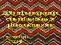 Добір спільнокореневих слів, які належать до різних частин мови Соколова Наді...