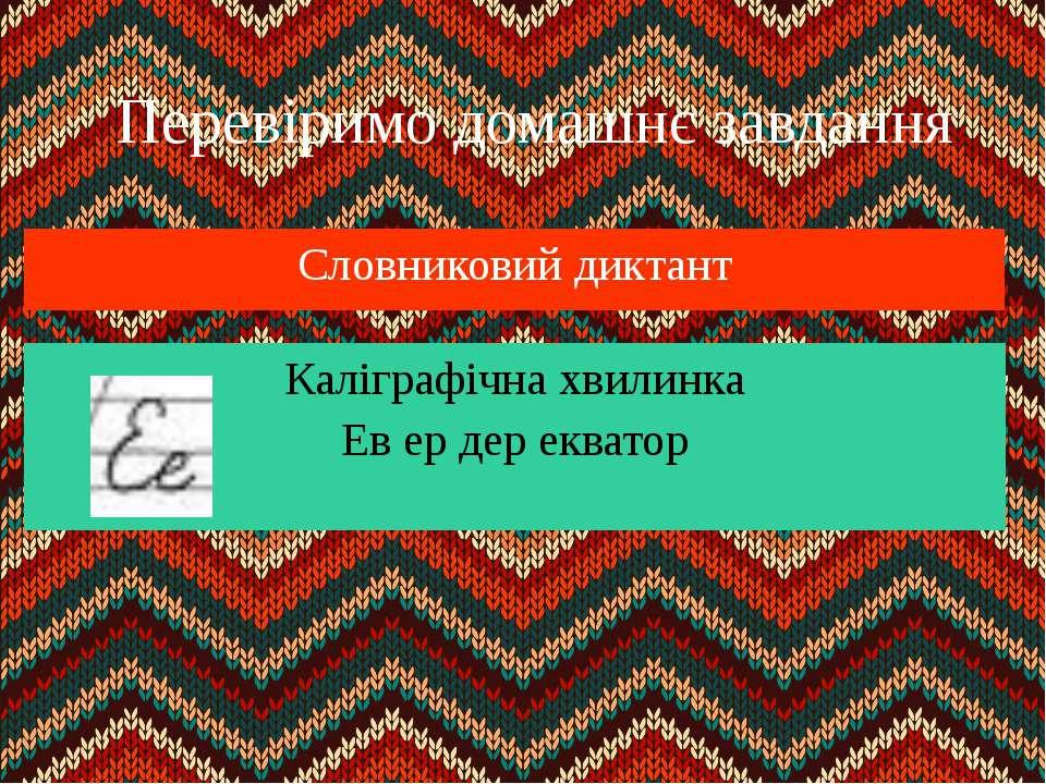 Перевіримо домашнє завдання Словниковий диктант Каліграфічна хвилинка Ев ер д...
