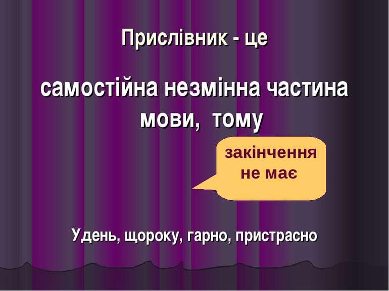 Прислівник - це самостійна незмінна частина мови, тому Удень, щороку, гарно, ...