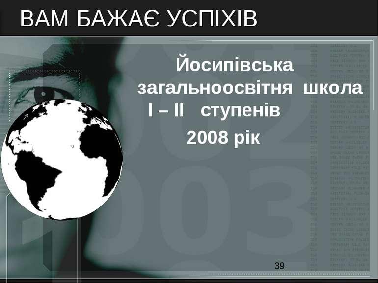 ВАМ БАЖАЄ УСПІХІВ Йосипівська загальноосвітня школа І – ІІ ступенів 2008 рік