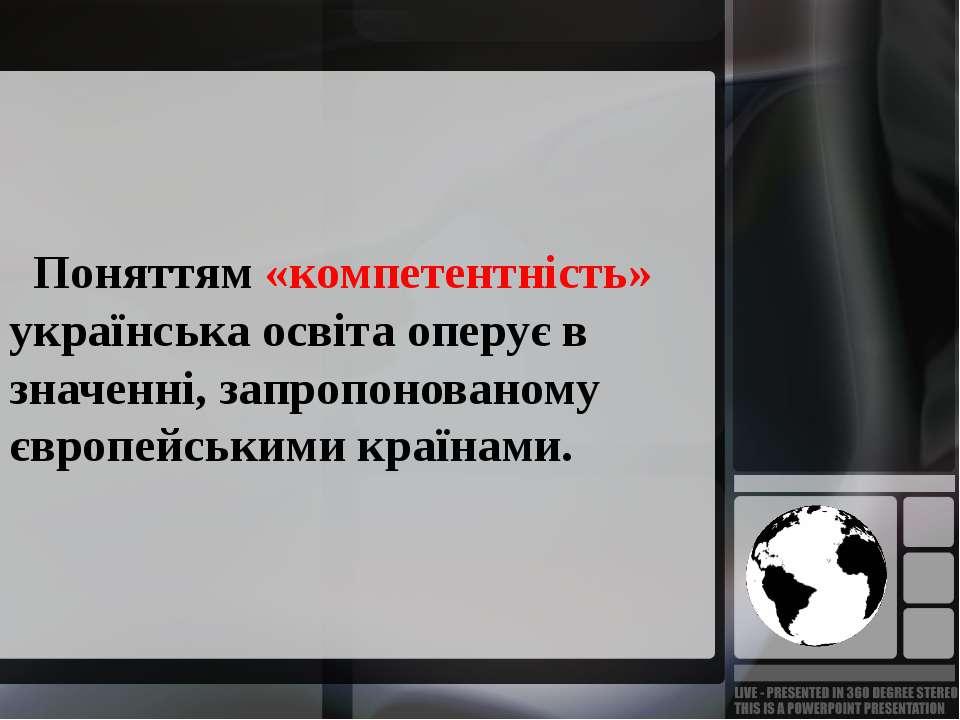 Поняттям «компетентність» українська освіта оперує в значенні, запропонованом...