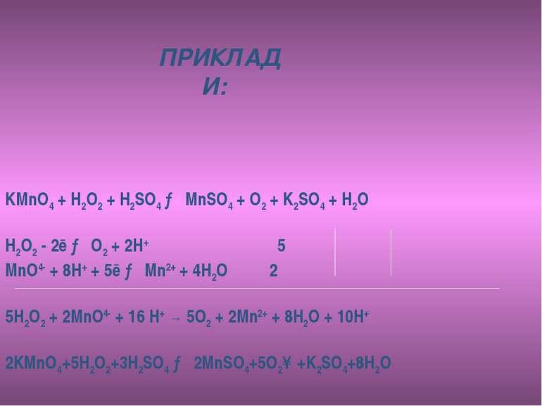 ПРИКЛАДИ: KMnO4 + H2O2 + H2SO4 → MnSO4 + O2 + K2SO4 + H2O H2O2 - 2ē → O2 + 2H...
