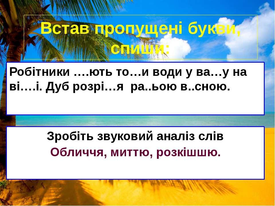 Встав пропущені букви, спиши: Робітники ….ють то…и води у ва…у на ві….і. Дуб ...