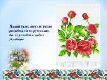 Пишні ружі також рясно розквітали на рушниках, бо це улюблені квіти українців.