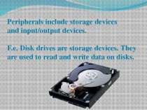 Peripherals include storage devices and input/output devices. F.e. Disk drive...