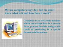 We use computer every day but we don't know what is it and how does it work? ...