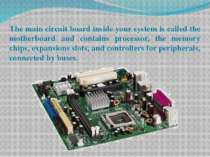 The main circuit board inside your system is called the motherboard and conta...