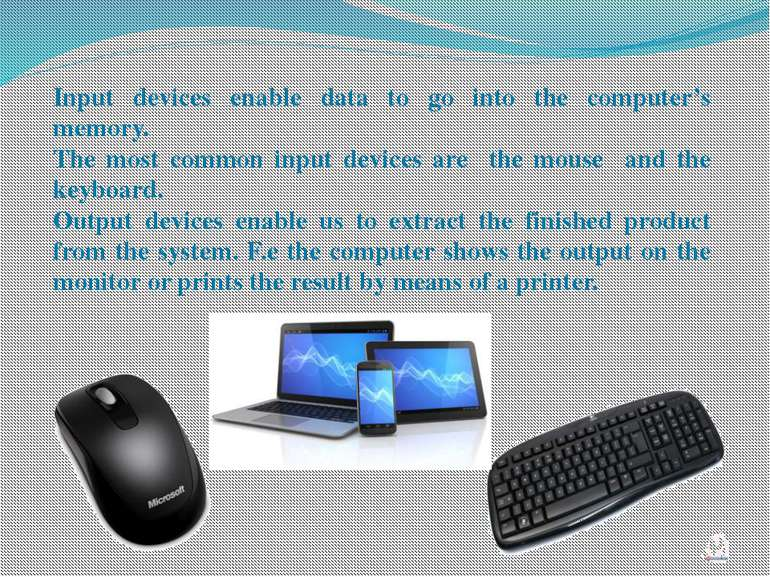 Input devices enable data to go into the computer's memory. The most common i...
