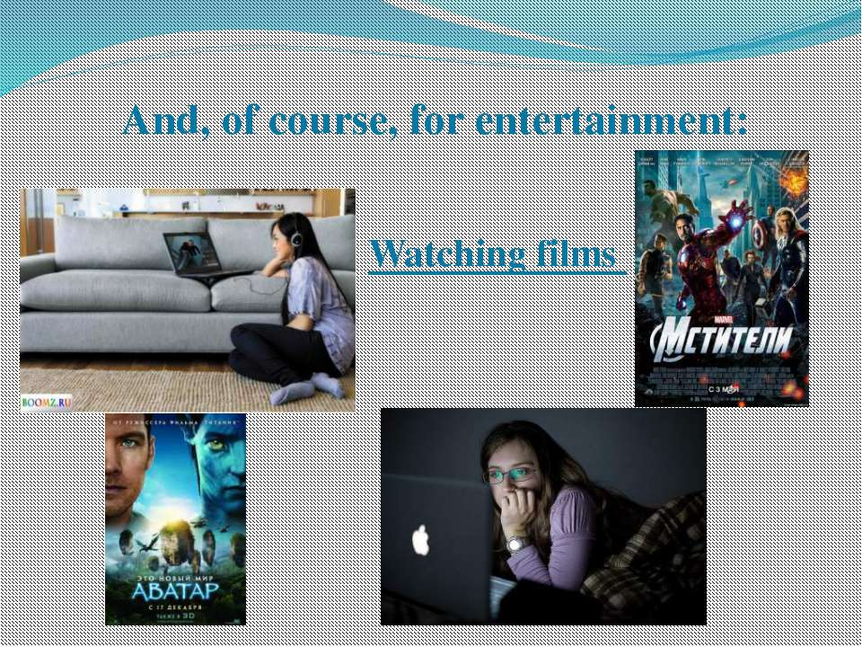 And, of course, for entertainment: Watching films