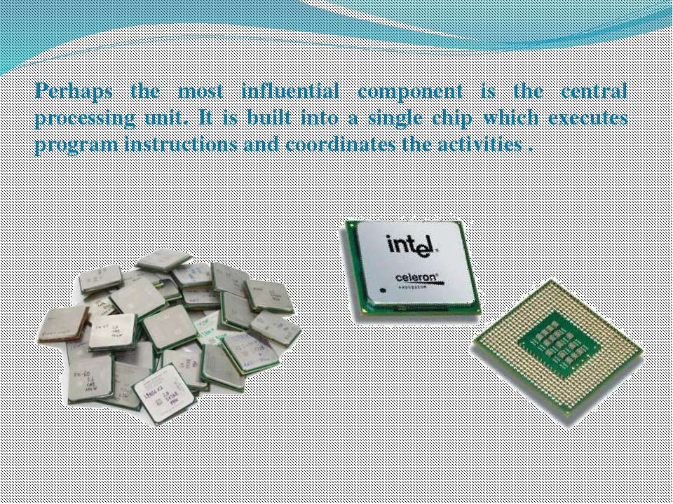 Perhaps the most influential component is the central processing unit. It is ...